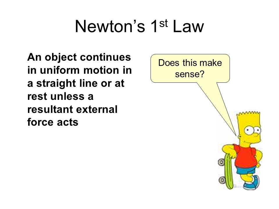 Newtons 1 st Law An object continues in uniform motion in a straight line or at rest unless a resultant external force acts Does this make sense?