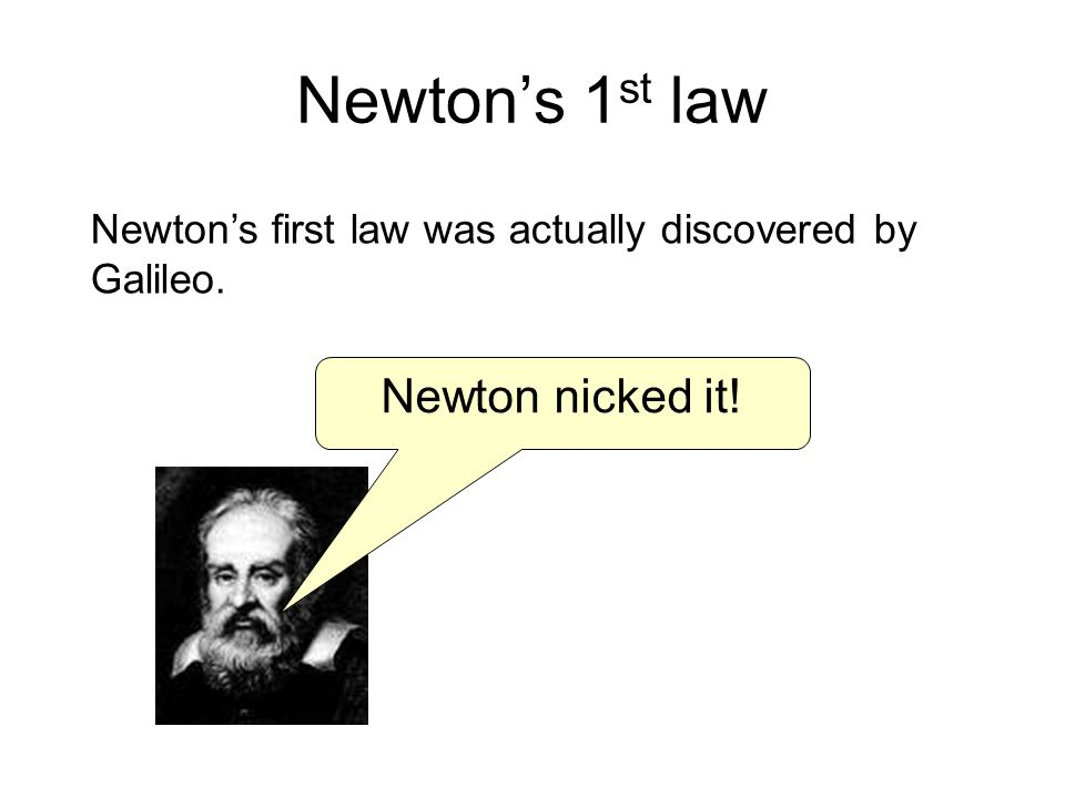 Newtons 1 st law Newtons first law was actually discovered by Galileo. Newton nicked it!