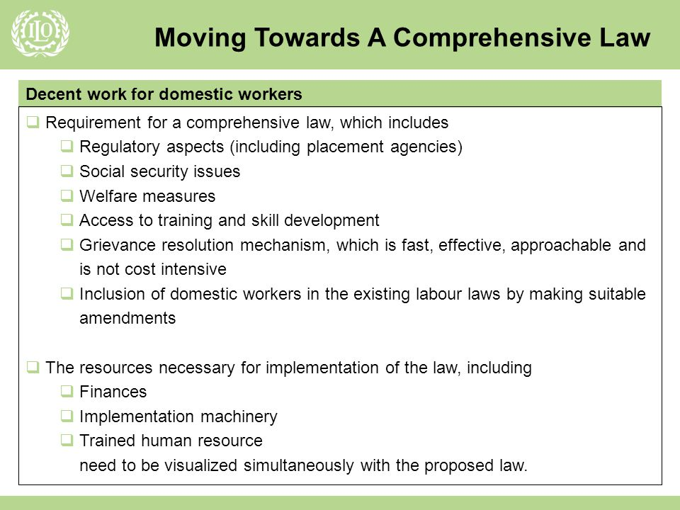 Moving Towards A Comprehensive Law Decent work for domestic workers Requirement for a comprehensive law, which includes Regulatory aspects (including placement agencies) Social security issues Welfare measures Access to training and skill development Grievance resolution mechanism, which is fast, effective, approachable and is not cost intensive Inclusion of domestic workers in the existing labour laws by making suitable amendments The resources necessary for implementation of the law, including Finances Implementation machinery Trained human resource need to be visualized simultaneously with the proposed law.