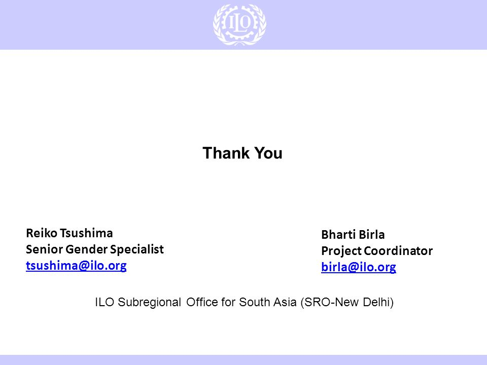 6/8/201416 Reiko Tsushima Senior Gender Specialist tsushima@ilo.org Thank You Bharti Birla Project Coordinator birla@ilo.org ILO Subregional Office for South Asia (SRO-New Delhi)