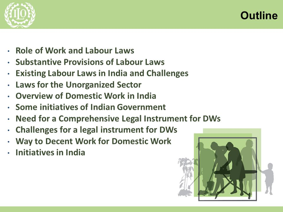 6/8/20142 Role of Work and Labour Laws Substantive Provisions of Labour Laws Existing Labour Laws in India and Challenges Laws for the Unorganized Sector Overview of Domestic Work in India Some initiatives of Indian Government Need for a Comprehensive Legal Instrument for DWs Challenges for a legal instrument for DWs Way to Decent Work for Domestic Work Initiatives in India Outline