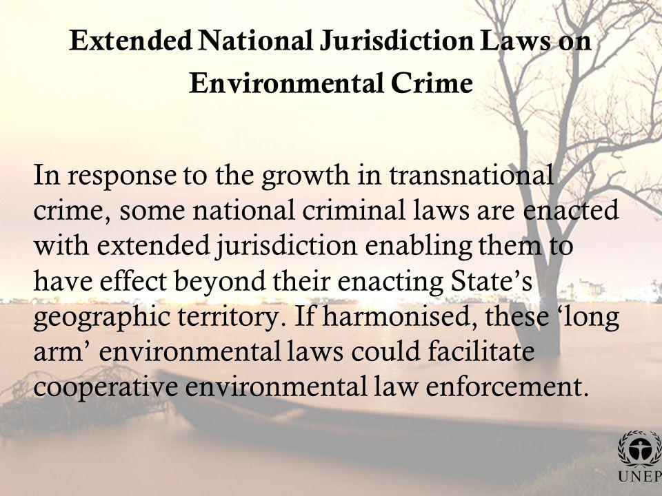 Extended National Jurisdiction Laws on Environmental Crime In response to the growth in transnational crime, some national criminal laws are enacted with extended jurisdiction enabling them to have effect beyond their enacting States geographic territory.