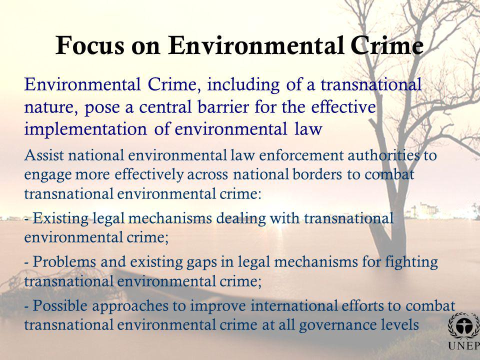 Focus on Environmental Crime Environmental Crime, including of a transnational nature, pose a central barrier for the effective implementation of environmental law Assist national environmental law enforcement authorities to engage more effectively across national borders to combat transnational environmental crime: - Existing legal mechanisms dealing with transnational environmental crime; - Problems and existing gaps in legal mechanisms for fighting transnational environmental crime; - Possible approaches to improve international efforts to combat transnational environmental crime at all governance levels