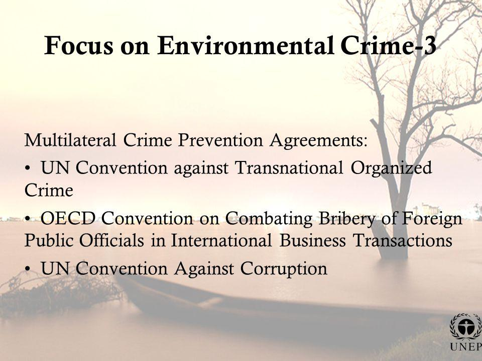 Focus on Environmental Crime-3 Multilateral Crime Prevention Agreements: UN Convention against Transnational Organized Crime OECD Convention on Combating Bribery of Foreign Public Officials in International Business Transactions UN Convention Against Corruption