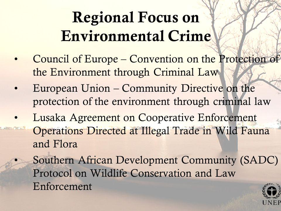 Regional Focus on Environmental Crime Council of Europe – Convention on the Protection of the Environment through Criminal Law European Union – Community Directive on the protection of the environment through criminal law Lusaka Agreement on Cooperative Enforcement Operations Directed at Illegal Trade in Wild Fauna and Flora Southern African Development Community (SADC) Protocol on Wildlife Conservation and Law Enforcement