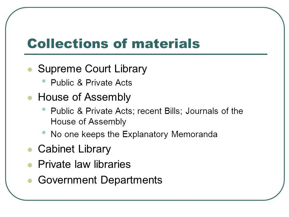 Collections of materials Supreme Court Library Public & Private Acts House of Assembly Public & Private Acts; recent Bills; Journals of the House of Assembly No one keeps the Explanatory Memoranda Cabinet Library Private law libraries Government Departments