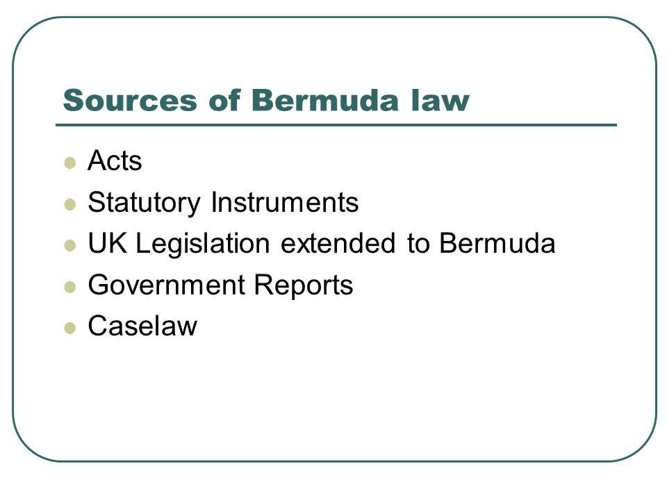 Sources of Bermuda law Acts Statutory Instruments UK Legislation extended to Bermuda Government Reports Caselaw