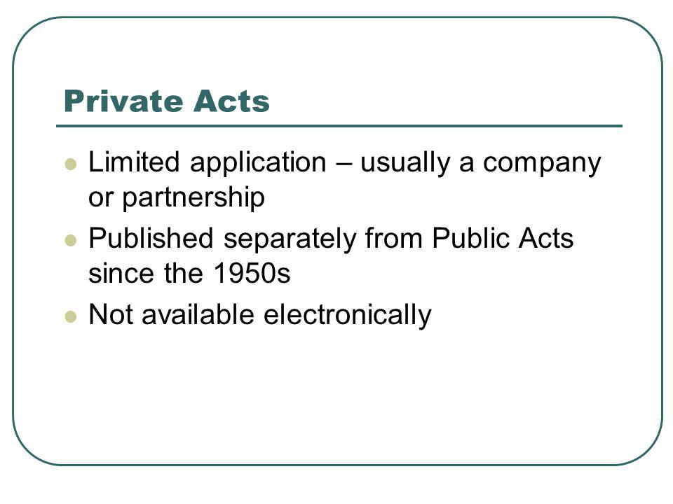 Private Acts Limited application – usually a company or partnership Published separately from Public Acts since the 1950s Not available electronically