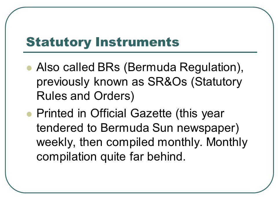 Statutory Instruments Also called BRs (Bermuda Regulation), previously known as SR&Os (Statutory Rules and Orders) Printed in Official Gazette (this year tendered to Bermuda Sun newspaper) weekly, then compiled monthly.