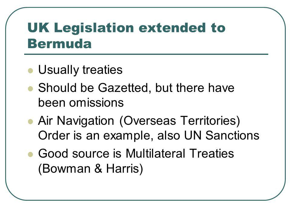 UK Legislation extended to Bermuda Usually treaties Should be Gazetted, but there have been omissions Air Navigation (Overseas Territories) Order is an example, also UN Sanctions Good source is Multilateral Treaties (Bowman & Harris)