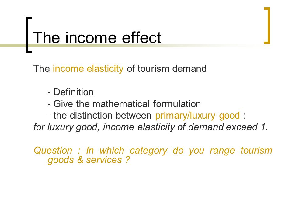 The income effect The income elasticity of tourism demand - Definition - Give the mathematical formulation - the distinction between primary/luxury good : for luxury good, income elasticity of demand exceed 1.