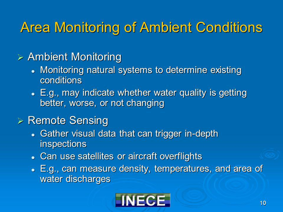 10 Area Monitoring of Ambient Conditions Ambient Monitoring Ambient Monitoring Monitoring natural systems to determine existing conditions Monitoring natural systems to determine existing conditions E.g., may indicate whether water quality is getting better, worse, or not changing E.g., may indicate whether water quality is getting better, worse, or not changing Remote Sensing Remote Sensing Gather visual data that can trigger in-depth inspections Gather visual data that can trigger in-depth inspections Can use satellites or aircraft overflights Can use satellites or aircraft overflights E.g., can measure density, temperatures, and area of water discharges E.g., can measure density, temperatures, and area of water discharges