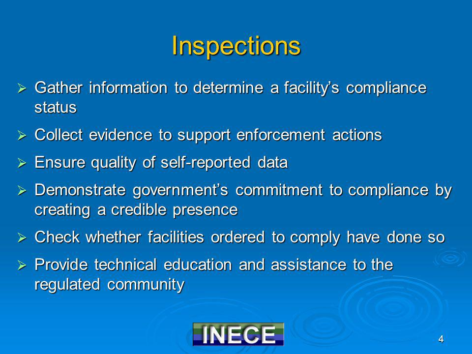 4 Inspections Gather information to determine a facilitys compliance status Gather information to determine a facilitys compliance status Collect evidence to support enforcement actions Collect evidence to support enforcement actions Ensure quality of self-reported data Ensure quality of self-reported data Demonstrate governments commitment to compliance by creating a credible presence Demonstrate governments commitment to compliance by creating a credible presence Check whether facilities ordered to comply have done so Check whether facilities ordered to comply have done so Provide technical education and assistance to the regulated community Provide technical education and assistance to the regulated community
