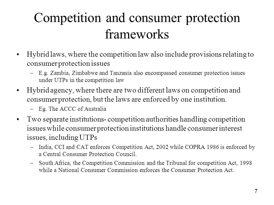 Competition and consumer protection frameworks Hybrid laws, where the competition law also include provisions relating to consumer protection issues –