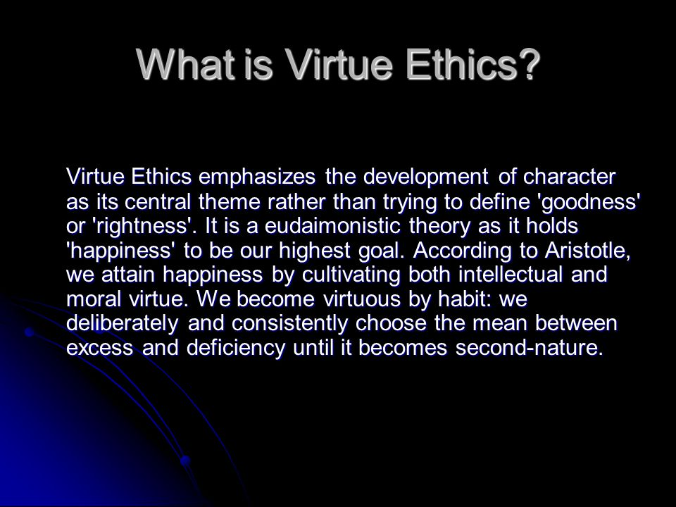 What is Virtue Ethics? Virtue Ethics emphasizes the development of character as its central theme rather than trying to define 'goodness' or 'rightnes