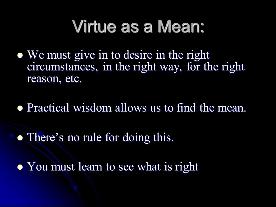 Virtue as a Mean: We must give in to desire in the right circumstances, in the right way, for the right reason, etc. We must give in to desire in the