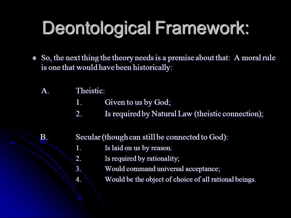 Deontological Framework: So, the next thing the theory needs is a premise about that: A moral rule is one that would have been historically: So, the n