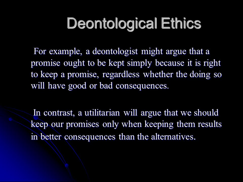 Deontological Ethics For example, a deontologist might argue that a promise ought to be kept simply because it is right to keep a promise, regardless
