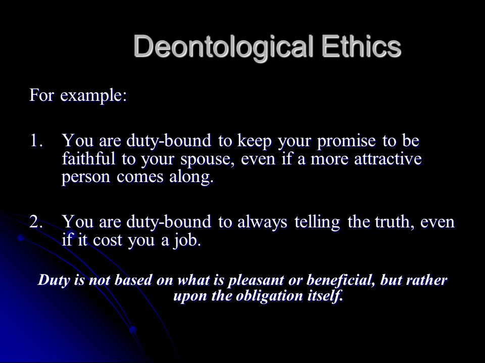 Deontological Ethics For example: 1.You are duty-bound to keep your promise to be faithful to your spouse, even if a more attractive person comes alon