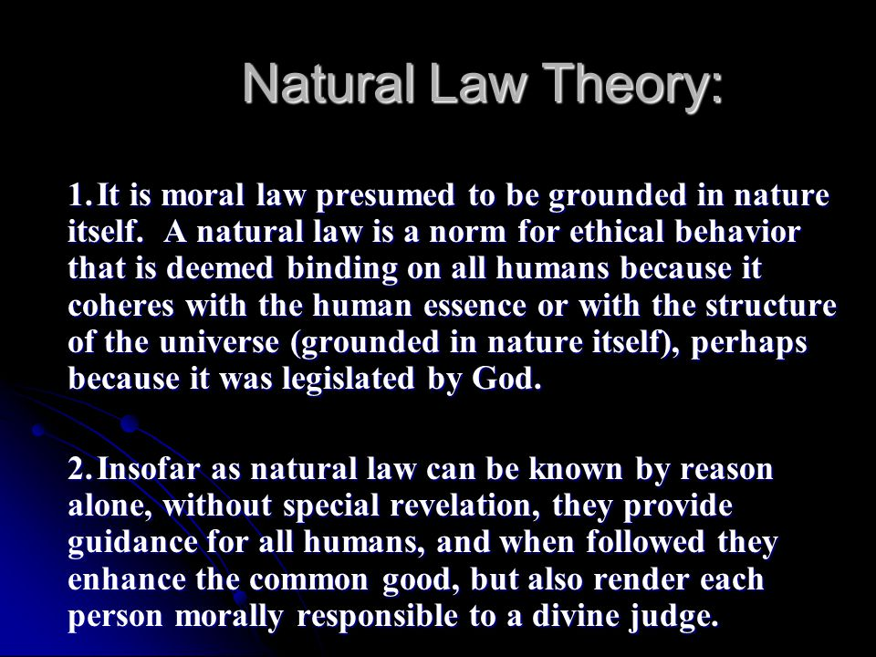 Natural Law Theory: 1.It is moral law presumed to be grounded in nature itself. A natural law is a norm for ethical behavior that is deemed binding on