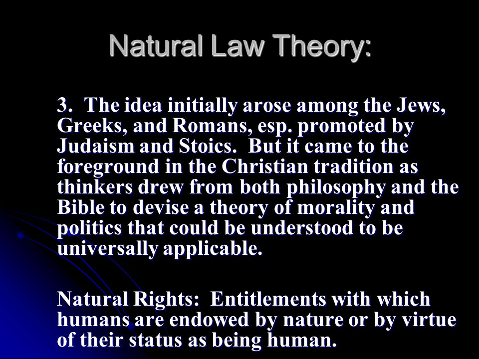 Natural Law Theory: 3. The idea initially arose among the Jews, Greeks, and Romans, esp. promoted by Judaism and Stoics. But it came to the foreground