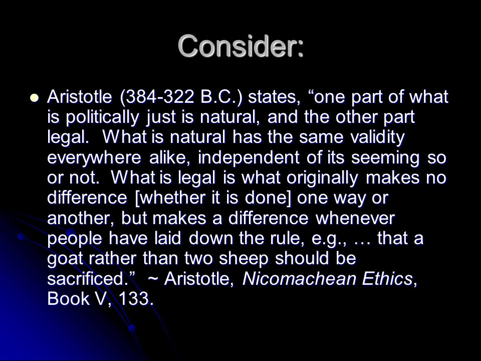 Consider: Aristotle (384-322 B.C.) states, one part of what is politically just is natural, and the other part legal. What is natural has the same val