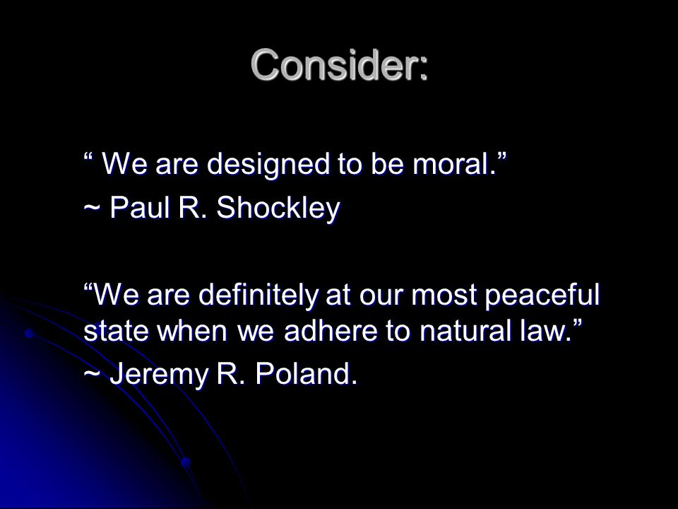 Consider: We are designed to be moral. We are designed to be moral. ~ Paul R. Shockley We are definitely at our most peaceful state when we adhere to