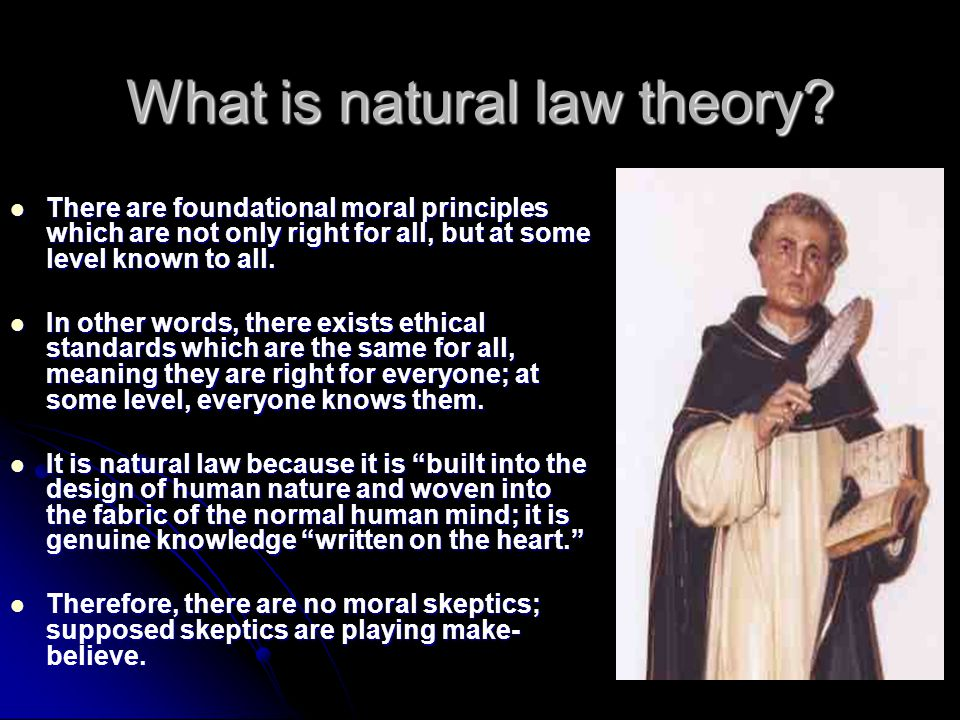 What is natural law theory? There are foundational moral principles which are not only right for all, but at some level known to all. There are founda