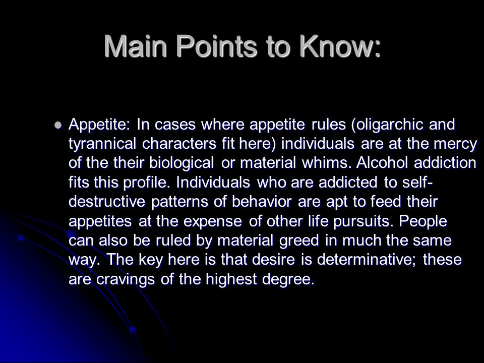 Main Points to Know: Appetite: In cases where appetite rules (oligarchic and tyrannical characters fit here) individuals are at the mercy of the their
