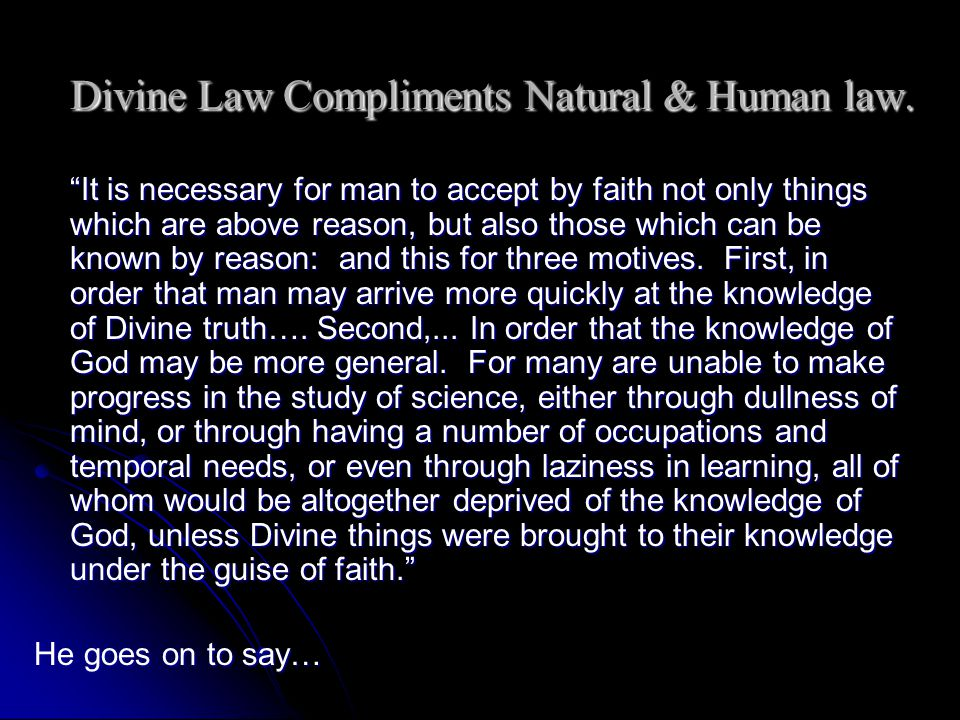Divine Law Compliments Natural & Human law. It is necessary for man to accept by faith not only things which are above reason, but also those which ca