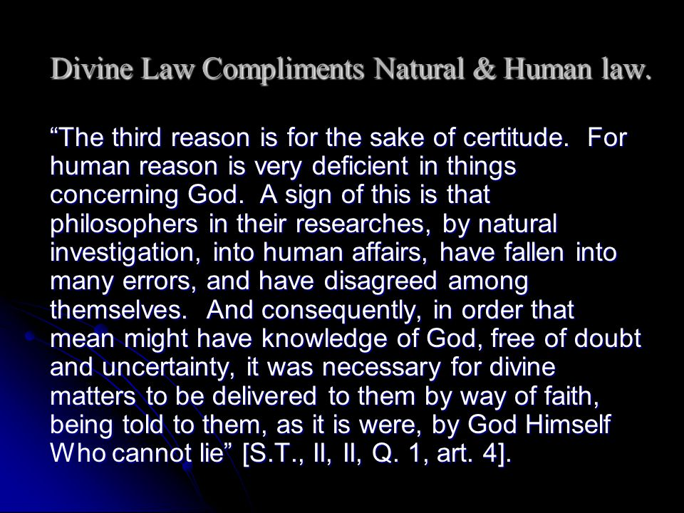 Divine Law Compliments Natural & Human law. The third reason is for the sake of certitude. For human reason is very deficient in things concerning God