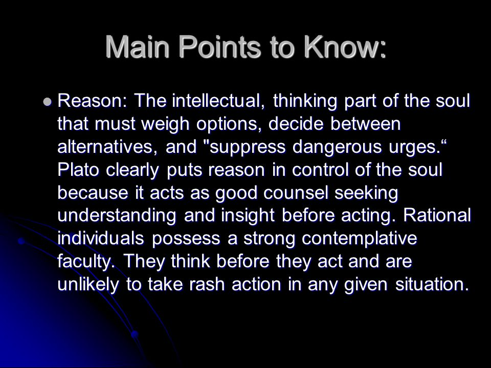 Main Points to Know: Reason: The intellectual, thinking part of the soul that must weigh options, decide between alternatives, and