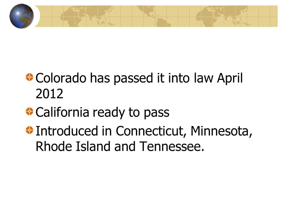 Colorado has passed it into law April 2012 California ready to pass Introduced in Connecticut, Minnesota, Rhode Island and Tennessee.
