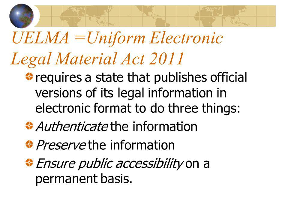 UELMA =Uniform Electronic Legal Material Act 2011 requires a state that publishes official versions of its legal information in electronic format to do three things: Authenticate the information Preserve the information Ensure public accessibility on a permanent basis.