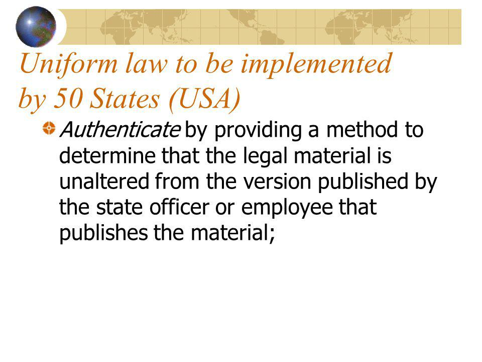 Uniform law to be implemented by 50 States (USA) Authenticate by providing a method to determine that the legal material is unaltered from the version published by the state officer or employee that publishes the material;