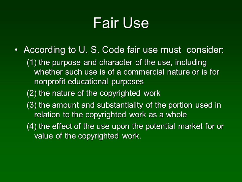 Fair Use According to U. S. Code fair use must consider:According to U.