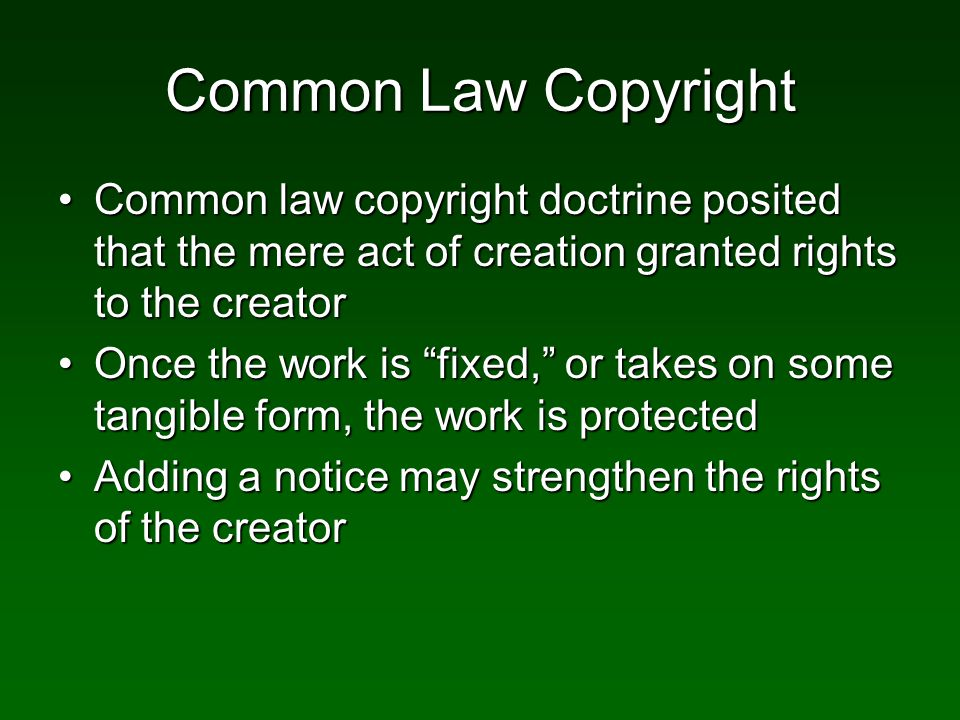 Common Law Copyright Common law copyright doctrine posited that the mere act of creation granted rights to the creatorCommon law copyright doctrine posited that the mere act of creation granted rights to the creator Once the work is fixed, or takes on some tangible form, the work is protectedOnce the work is fixed, or takes on some tangible form, the work is protected Adding a notice may strengthen the rights of the creatorAdding a notice may strengthen the rights of the creator