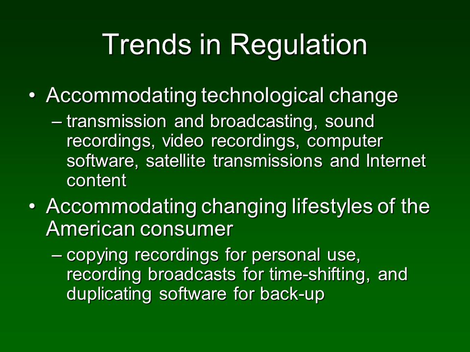 Trends in Regulation Accommodating technological changeAccommodating technological change –transmission and broadcasting, sound recordings, video recordings, computer software, satellite transmissions and Internet content Accommodating changing lifestyles of the American consumerAccommodating changing lifestyles of the American consumer –copying recordings for personal use, recording broadcasts for time-shifting, and duplicating software for back-up