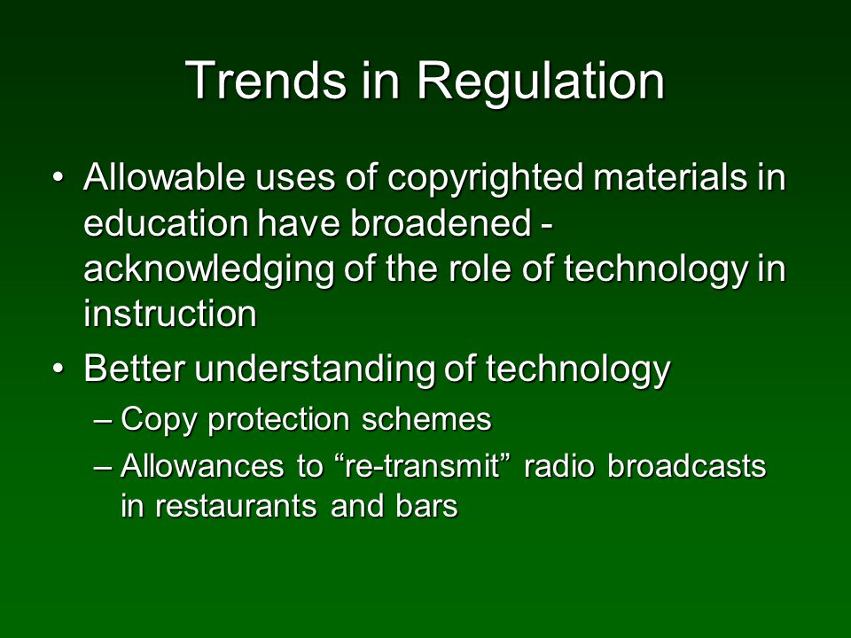 Trends in Regulation Allowable uses of copyrighted materials in education have broadened - acknowledging of the role of technology in instructionAllowable uses of copyrighted materials in education have broadened - acknowledging of the role of technology in instruction Better understanding of technologyBetter understanding of technology –Copy protection schemes –Allowances to re-transmit radio broadcasts in restaurants and bars