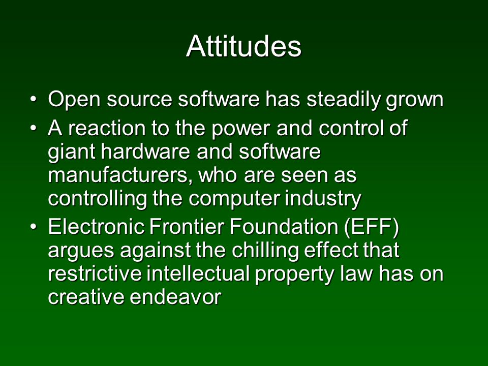 Attitudes Open source software has steadily grownOpen source software has steadily grown A reaction to the power and control of giant hardware and software manufacturers, who are seen as controlling the computer industryA reaction to the power and control of giant hardware and software manufacturers, who are seen as controlling the computer industry Electronic Frontier Foundation (EFF) argues against the chilling effect that restrictive intellectual property law has on creative endeavorElectronic Frontier Foundation (EFF) argues against the chilling effect that restrictive intellectual property law has on creative endeavor