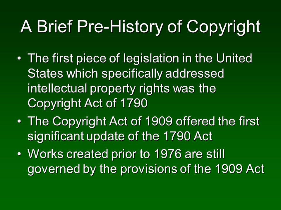 A Brief Pre-History of Copyright The first piece of legislation in the United States which specifically addressed intellectual property rights was the Copyright Act of 1790The first piece of legislation in the United States which specifically addressed intellectual property rights was the Copyright Act of 1790 The Copyright Act of 1909 offered the first significant update of the 1790 ActThe Copyright Act of 1909 offered the first significant update of the 1790 Act Works created prior to 1976 are still governed by the provisions of the 1909 ActWorks created prior to 1976 are still governed by the provisions of the 1909 Act