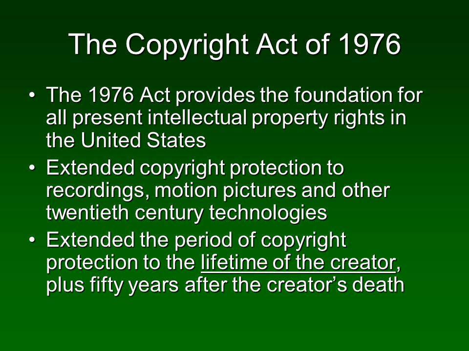 The Copyright Act of 1976 The 1976 Act provides the foundation for all present intellectual property rights in the United StatesThe 1976 Act provides the foundation for all present intellectual property rights in the United States Extended copyright protection to recordings, motion pictures and other twentieth century technologiesExtended copyright protection to recordings, motion pictures and other twentieth century technologies Extended the period of copyright protection to the lifetime of the creator, plus fifty years after the creators deathExtended the period of copyright protection to the lifetime of the creator, plus fifty years after the creators death