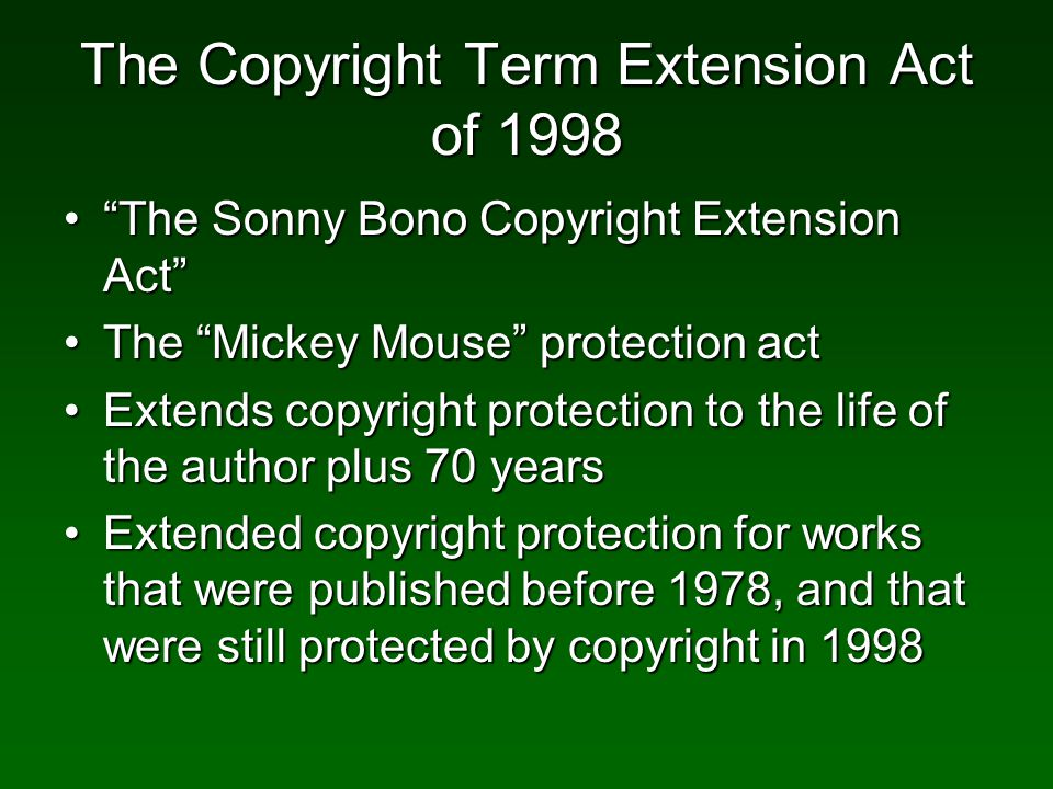 The Copyright Term Extension Act of 1998 The Sonny Bono Copyright Extension ActThe Sonny Bono Copyright Extension Act The Mickey Mouse protection actThe Mickey Mouse protection act Extends copyright protection to the life of the author plus 70 yearsExtends copyright protection to the life of the author plus 70 years Extended copyright protection for works that were published before 1978, and that were still protected by copyright in 1998Extended copyright protection for works that were published before 1978, and that were still protected by copyright in 1998
