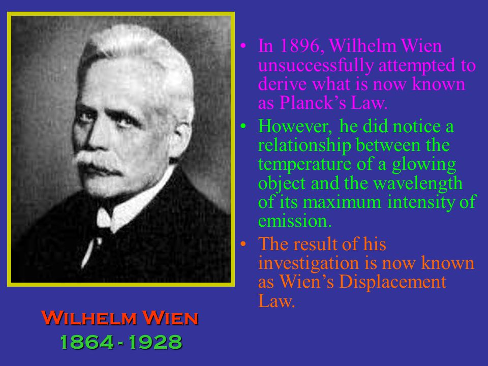 In 1896, Wilhelm Wien unsuccessfully attempted to derive what is now known as Plancks Law. However, he did notice a relationship between the temperatu