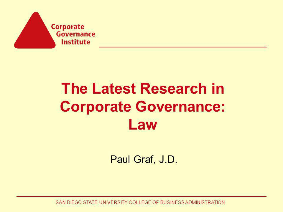 SAN DIEGO STATE UNIVERSITY COLLEGE OF BUSINESS ADMINISTRATION The Latest Research in Corporate Governance: Law Paul Graf, J.D.