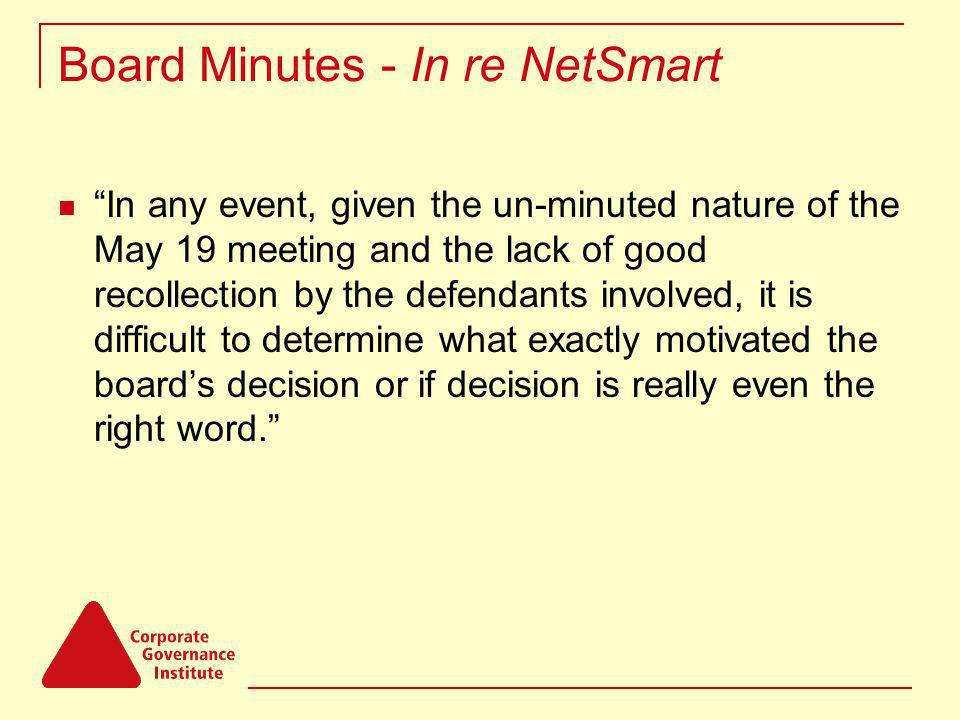 Board Minutes - In re NetSmart In any event, given the un-minuted nature of the May 19 meeting and the lack of good recollection by the defendants involved, it is difficult to determine what exactly motivated the boards decision or if decision is really even the right word.