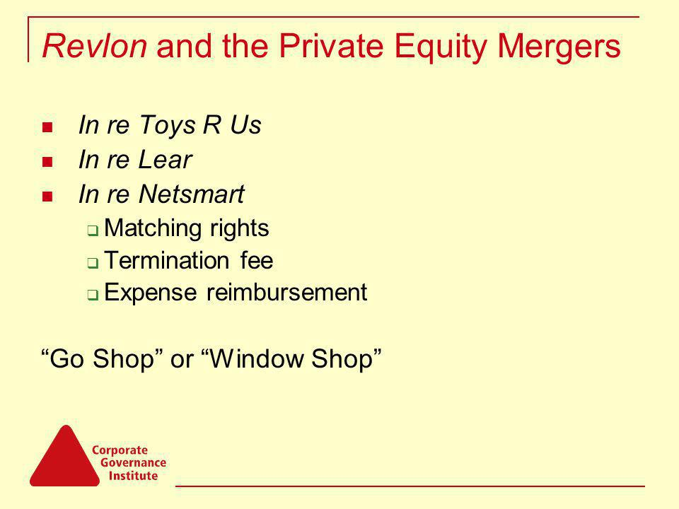 Revlon and the Private Equity Mergers In re Toys R Us In re Lear In re Netsmart Matching rights Termination fee Expense reimbursement Go Shop or Window Shop