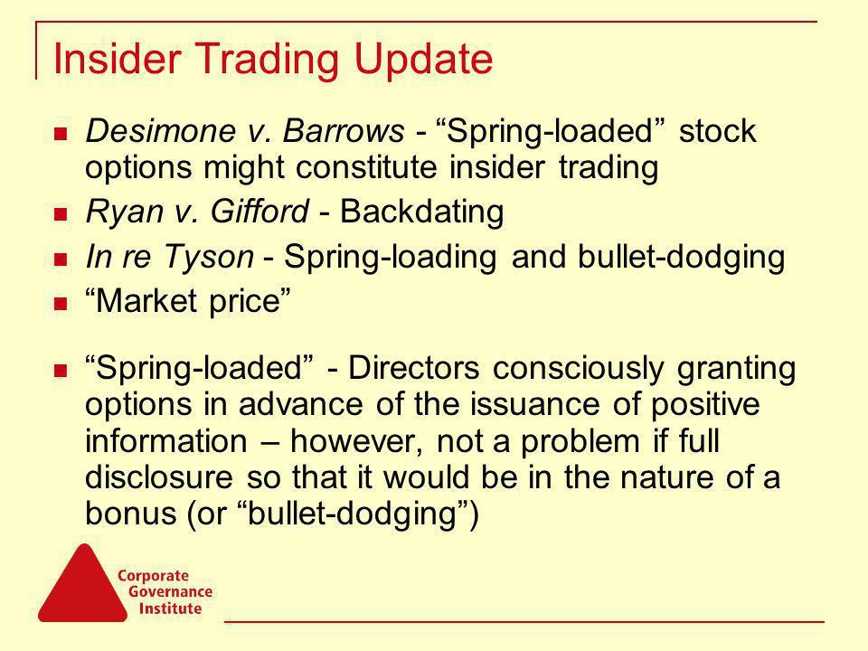 Insider Trading Update Desimone v. Barrows - Spring-loaded stock options might constitute insider trading Ryan v. Gifford - Backdating In re Tyson - S