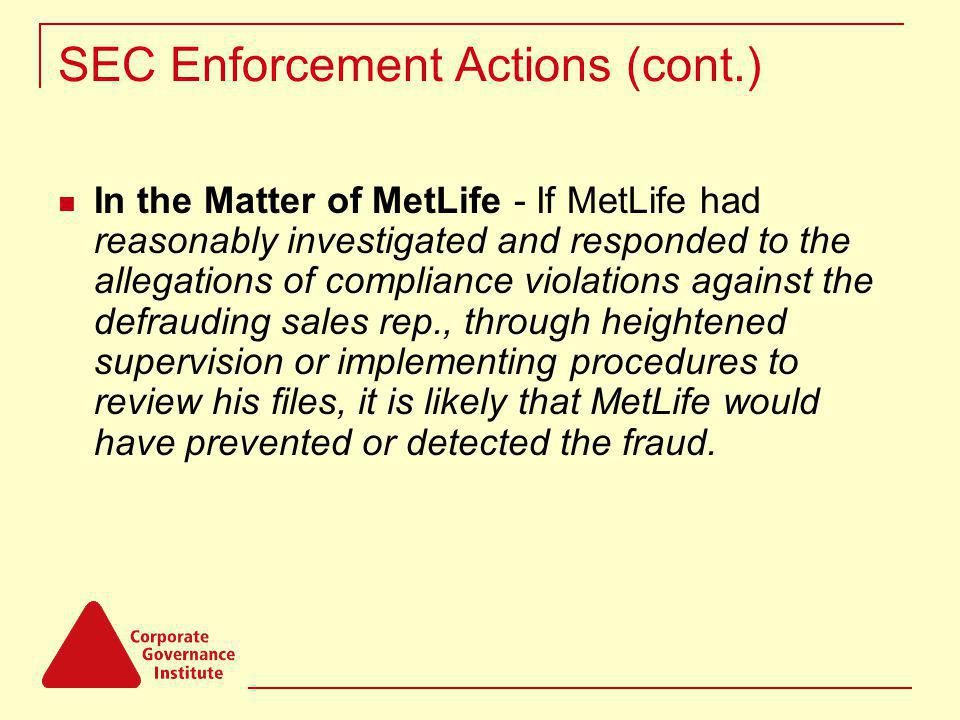 SEC Enforcement Actions (cont.) In the Matter of MetLife - If MetLife had reasonably investigated and responded to the allegations of compliance violations against the defrauding sales rep., through heightened supervision or implementing procedures to review his files, it is likely that MetLife would have prevented or detected the fraud.