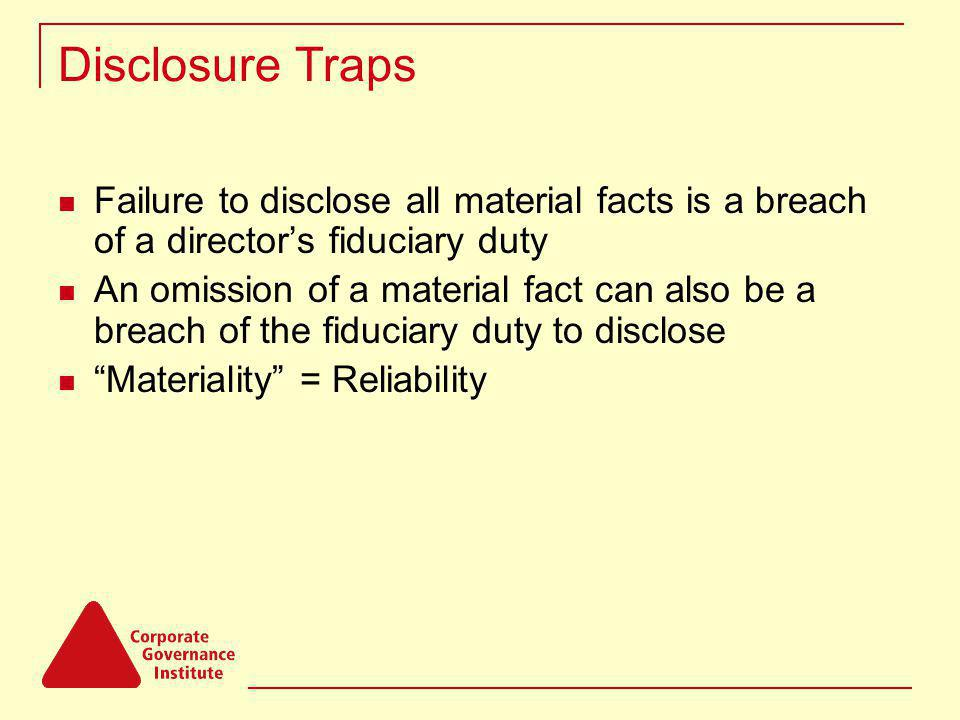 Disclosure Traps Failure to disclose all material facts is a breach of a directors fiduciary duty An omission of a material fact can also be a breach of the fiduciary duty to disclose Materiality = Reliability